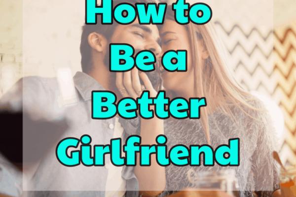 Comment être une meilleure petite amie